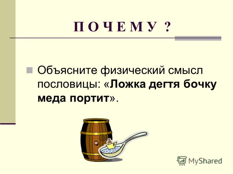 П О Ч Е М У ? Объясните физический смысл пословицы: «Ложка дегтя бочку меда портит».