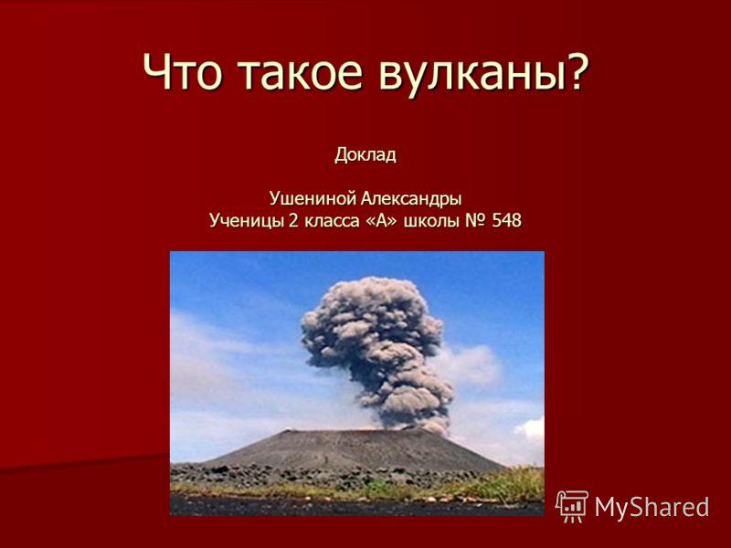 Что такое вулканы? Доклад Ушениной Александры Ученицы 2 класса «А» школы 548