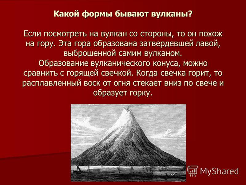 Какой формы бывают вулканы? Если посмотреть на вулкан со стороны, то он похож на гору. Эта гора образована затвердевшей лавой, выброшенной самим вулканом. Образование вулканического конуса, можно сравнить с горящей свечкой. Когда свечка горит, то рас