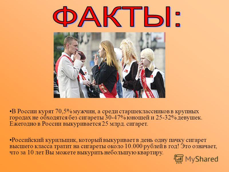 В России курят 70,5% мужчин, а среди старшеклассников в крупных городах не обходятся без сигареты 30-47% юношей и 25-32% девушек. Ежегодно в России выкуривается 25 млрд. сигарет. Российский курильщик, который выкуривает в день одну пачку сигарет высш