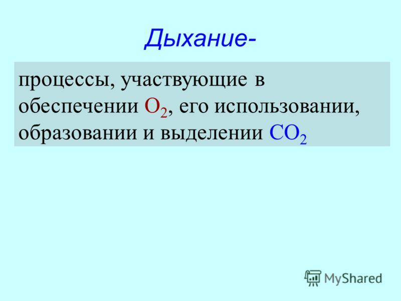 Дыхание- процессы, участвующие в обеспечении О 2, его использовании, образовании и выделении СО 2