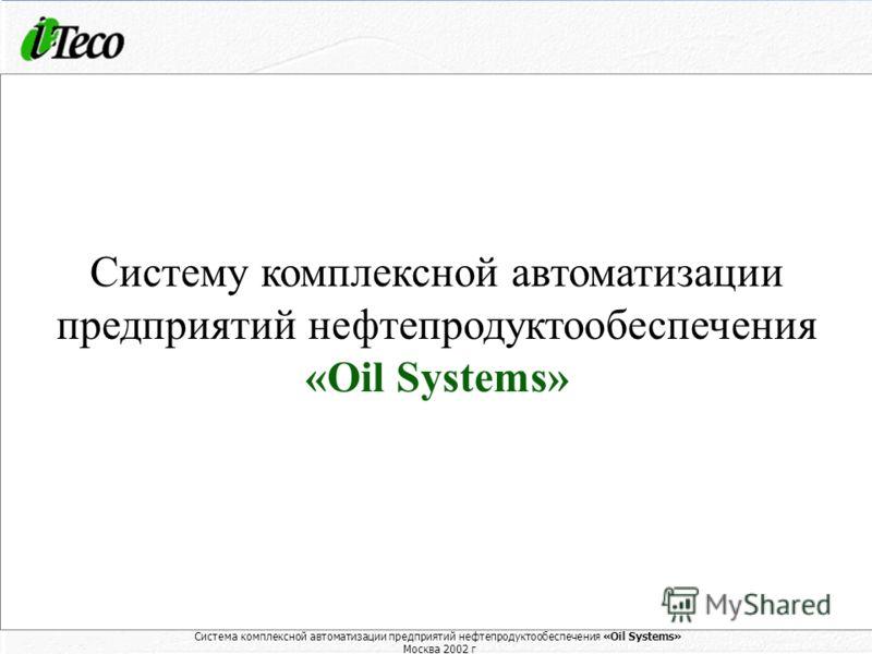 Система комплексной автоматизации предприятий нефтепродуктообеспечения «Oil Systems» Москва 2002 г. 1 Система комплексной автоматизации предприятий нефтепродуктообеспечения «Oil Systems» Москва 2002 г Компания «Ай-Теко» представляет Систему комплексн
