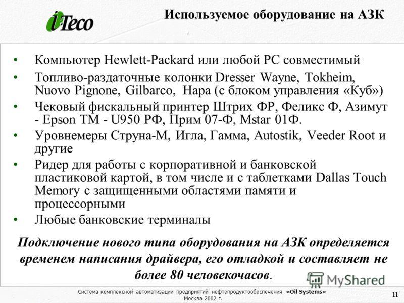 Система комплексной автоматизации предприятий нефтепродуктообеспечения «Oil Systems» Москва 2002 г. 11 Используемое оборудование на АЗК Компьютер Hewlett-Packard или любой РС совместимый Топливо-раздаточные колонки Dresser Wayne, Tokheim, Nuovo Pigno
