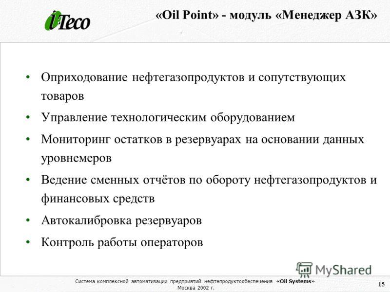 Система комплексной автоматизации предприятий нефтепродуктообеспечения «Oil Systems» Москва 2002 г. 15 «Oil Point» - модуль «Менеджер АЗК» Оприходование нефтегазопродуктов и сопутствующих товаров Управление технологическим оборудованием Мониторинг ос