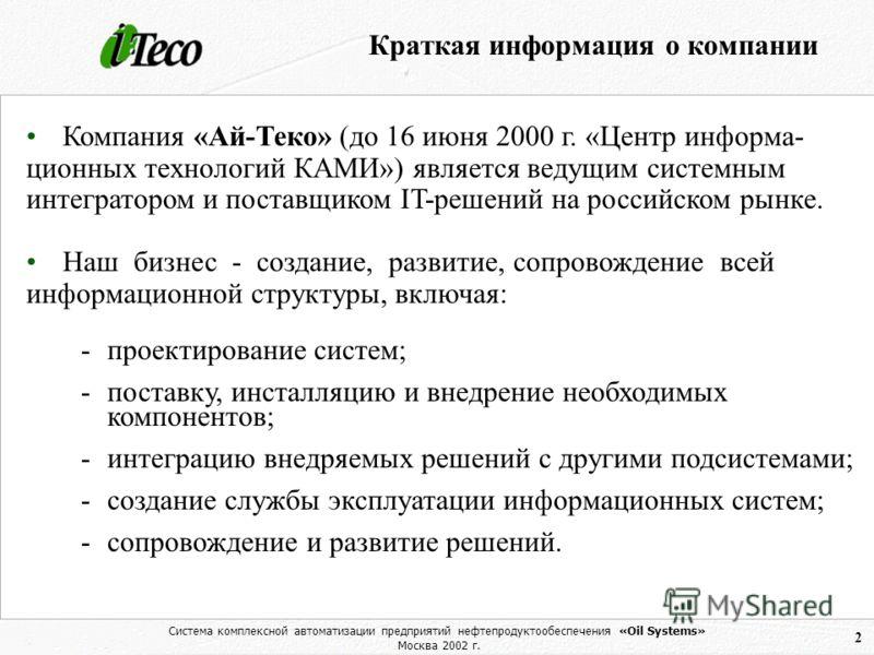 Система комплексной автоматизации предприятий нефтепродуктообеспечения «Oil Systems» Москва 2002 г. 2 Краткая информация о компании Компания «Ай-Теко» (до 16 июня 2000 г. «Центр информа- ционных технологий КАМИ») является ведущим системным интегратор