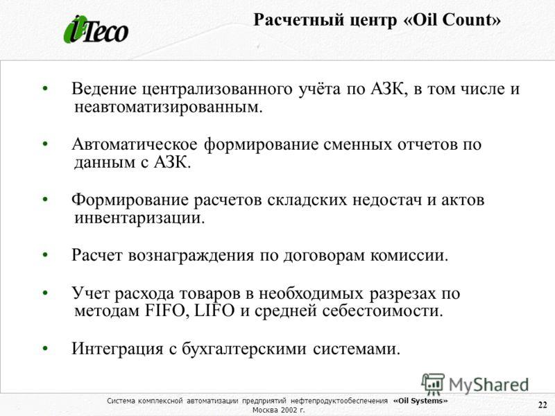 Система комплексной автоматизации предприятий нефтепродуктообеспечения «Oil Systems» Москва 2002 г. 22 Расчетный центр «Oil Count» Ведение централизованного учёта по АЗК, в том числе и неавтоматизированным. Автоматическое формирование сменных отчетов