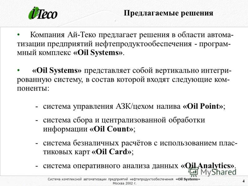 Система комплексной автоматизации предприятий нефтепродуктообеспечения «Oil Systems» Москва 2002 г. 4 Предлагаемые решения Компания Ай-Теко предлагает решения в области автома- тизации предприятий нефтепродуктообеспечения - програм- мный комплекс «Oi
