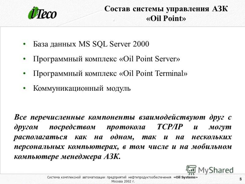 Система комплексной автоматизации предприятий нефтепродуктообеспечения «Oil Systems» Москва 2002 г. 8 База данных MS SQL Server 2000 Программный комплекс «Oil Point Server» Программный комплекс «Oil Point Terminal» Коммуникационный модуль Состав сист