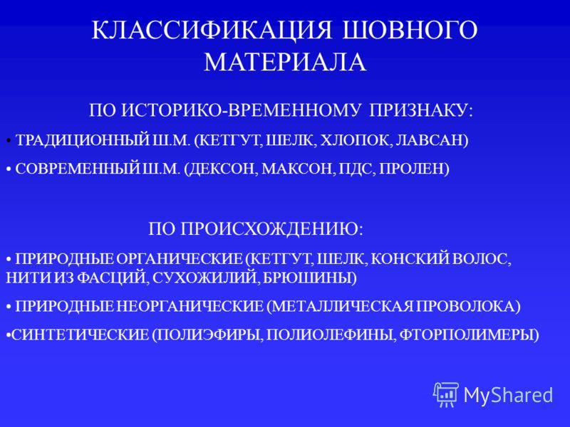 КЛАССИФИКАЦИЯ ШОВНОГО МАТЕРИАЛА ПО ИСТОРИКО-ВРЕМЕННОМУ ПРИЗНАКУ: ТРАДИЦИОННЫЙ Ш.М. (КЕТГУТ, ШЕЛК, ХЛОПОК, ЛАВСАН) СОВРЕМЕННЫЙ Ш.М. (ДЕКСОН, МАКСОН, ПДС, ПРОЛЕН) ПО ПРОИСХОЖДЕНИЮ: ПРИРОДНЫЕ ОРГАНИЧЕСКИЕ (КЕТГУТ, ШЕЛК, КОНСКИЙ ВОЛОС, НИТИ ИЗ ФАСЦИЙ, СУ