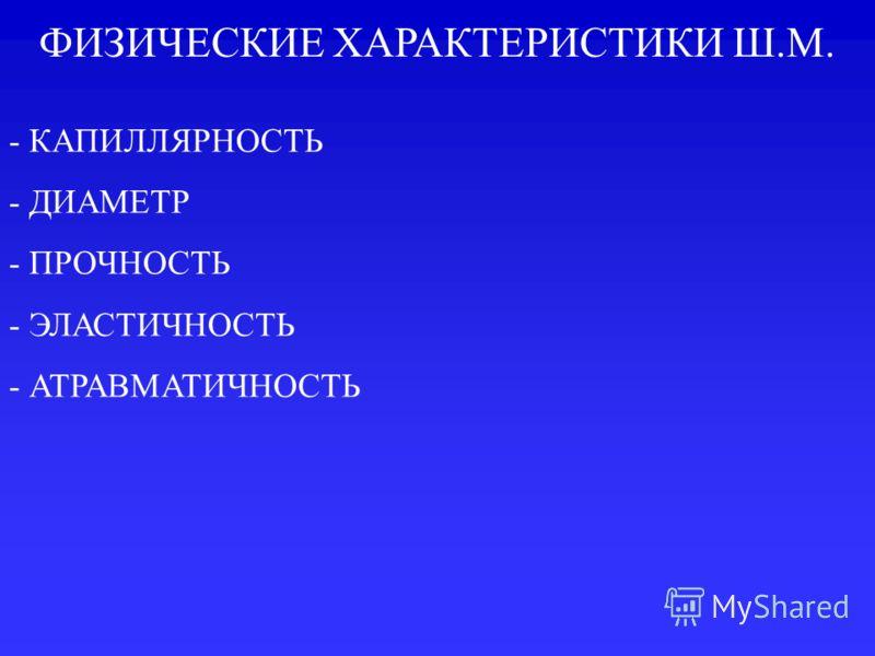ФИЗИЧЕСКИЕ ХАРАКТЕРИСТИКИ Ш.М. - КАПИЛЛЯРНОСТЬ - ДИАМЕТР - ПРОЧНОСТЬ - ЭЛАСТИЧНОСТЬ - АТРАВМАТИЧНОСТЬ