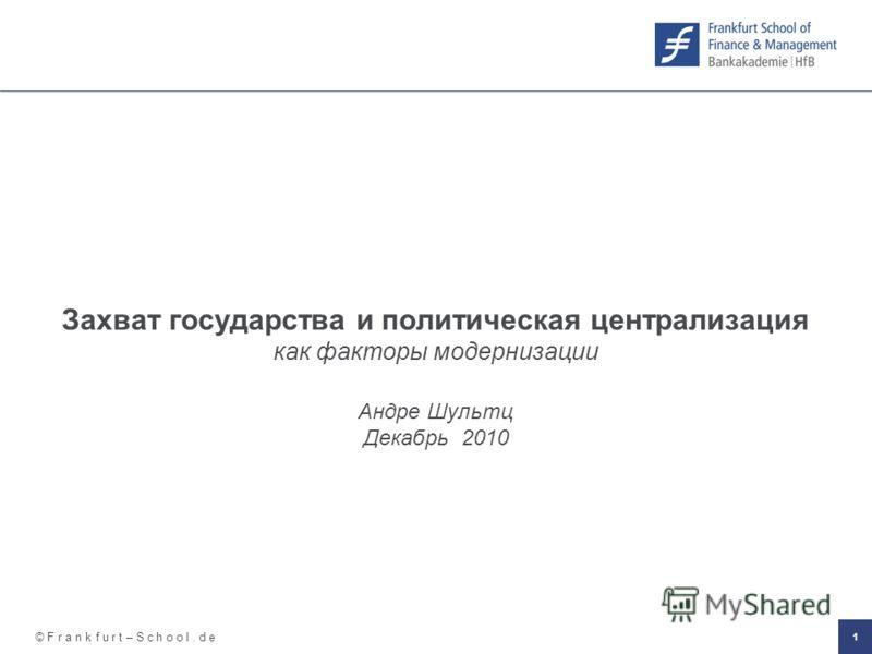 © F r a n k f u r t – S c h o o l. d e 1 Захват государства и политическая централизация как факторы модернизации Андре Шультц Декабрь 2010