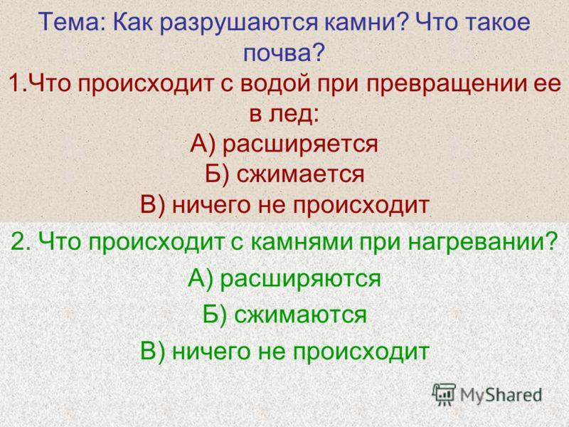 Тема: Как разрушаются камни? Что такое почва? 1.Что происходит с водой при превращении ее в лед: А) расширяется Б) сжимается В) ничего не происходит 2. Что происходит с камнями при нагревании? А) расширяются Б) сжимаются В) ничего не происходит