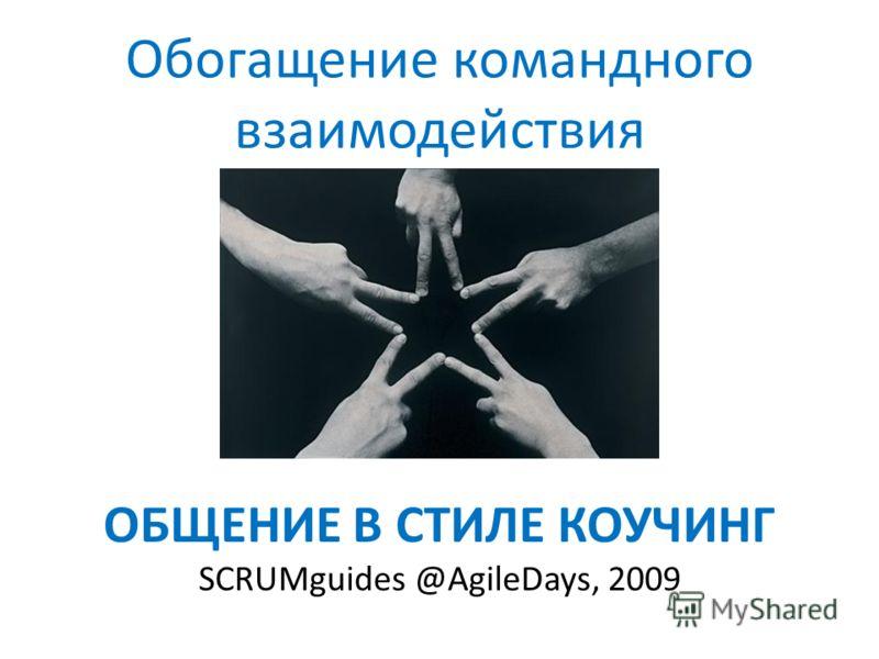 ОБЩЕНИЕ В СТИЛЕ КОУЧИНГ SCRUMguides @AgileDays, 2009 Обогащение командного взаимодействия