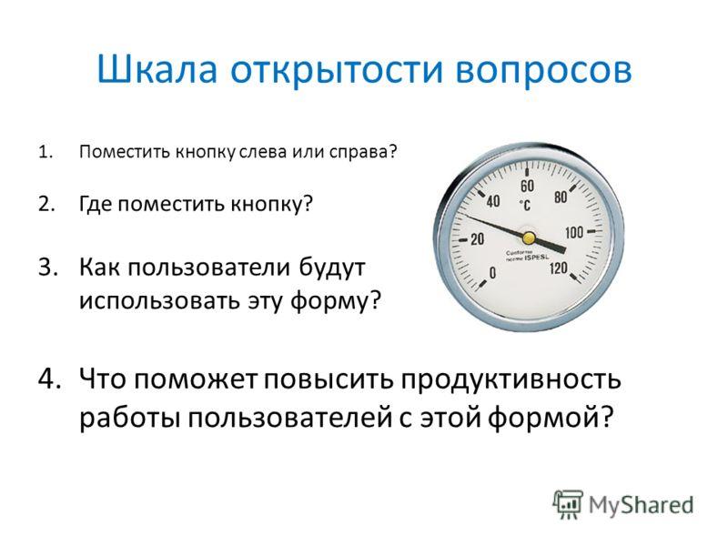 Шкала открытости вопросов 1.Поместить кнопку слева или справа? 2.Где поместить кнопку? 3.Как пользователи будут использовать эту форму? 4.Что поможет повысить продуктивность работы пользователей с этой формой?