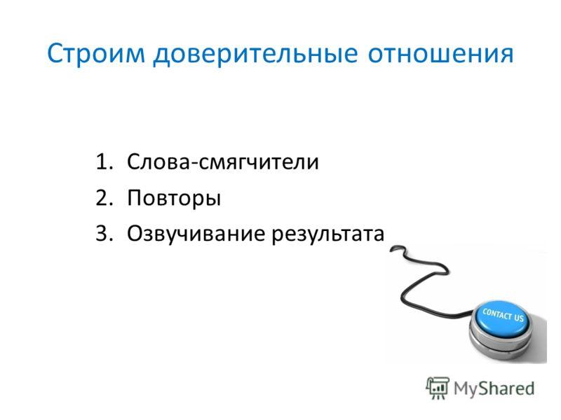 Строим доверительные отношения 1.Слова-смягчители 2.Повторы 3.Озвучивание результата