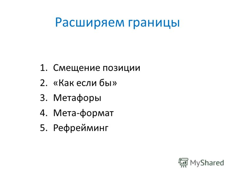 Расширяем границы 1.Смещение позиции 2.«Как если бы» 3.Метафоры 4.Мета-формат 5.Рефрейминг