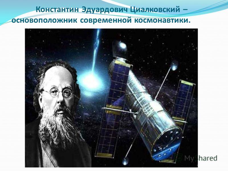 Константин Эдуардович Циалковский – основоположник современной космонавтики.