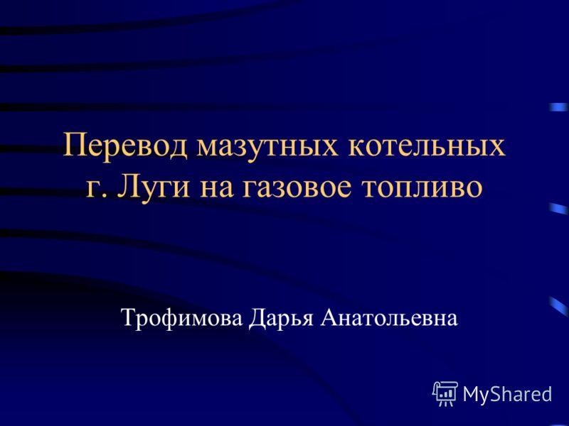 Перевод мазутных котельных г. Луги на газовое топливо Трофимова Дарья Анатольевна