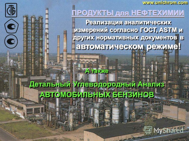 ПРОДУКТЫ для НЕФТЕХИМИИ www.unichrom.com А также другие стандартные и специальные аналитические методы с использованием системы UNICHROM