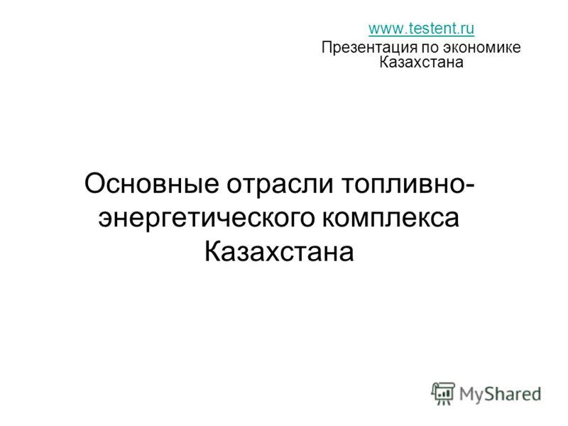 Основные отрасли топливно- энергетического комплекса Казахстана www.testent.ru Презентация по экономике Казахстана