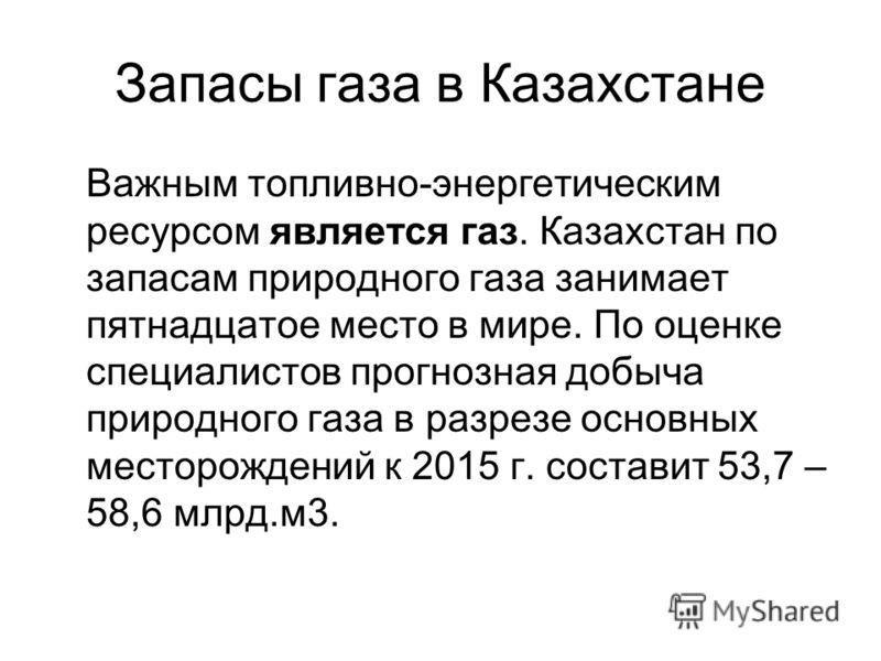 Запасы газа в Казахстане Важным топливно-энергетическим ресурсом является газ. Казахстан по запасам природного газа занимает пятнадцатое место в мире. По оценке специалистов прогнозная добыча природного газа в разрезе основных месторождений к 2015 г.