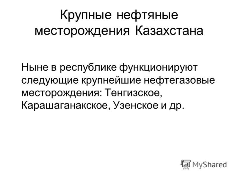 Крупные нефтяные месторождения Казахстана Ныне в республике функционируют следующие крупнейшие нефтегазовые месторождения: Тенгизское, Карашаганакское, Узенское и др.