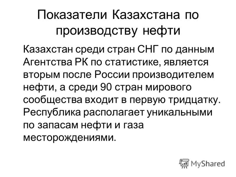 Показатели Казахстана по производству нефти Казахстан среди стран СНГ по данным Агентства РК по статистике, является вторым после России производителем нефти, а среди 90 стран мирового сообщества входит в первую тридцатку. Республика располагает уник