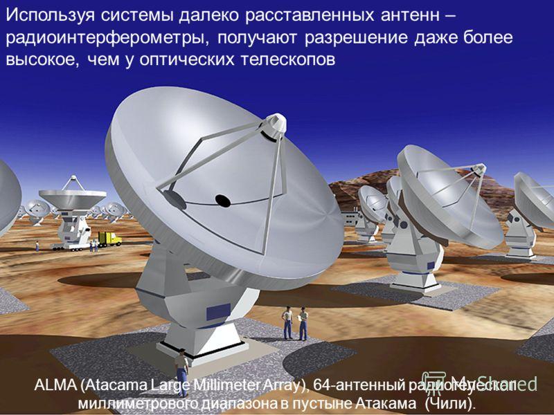 Используя системы далеко расставленных антенн – радиоинтерферометры, получают разрешение даже более высокое, чем у оптических телескопов ALMA (Atacama Large Millimeter Array), 64-антенный радиотелескоп миллиметрового диапазона в пустыне Атакама (Чили