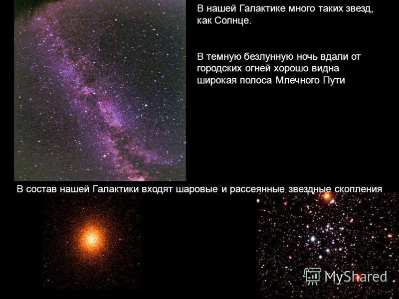 В нашей Галактике много таких звезд, как Солнце. В темную безлунную ночь вдали от городских огней хорошо видна широкая полоса Млечного Пути В состав нашей Галактики входят шаровые и рассеянные звездные скопления