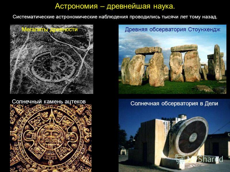 Астрономия – древнейшая наука. Систематические астрономические наблюдения проводились тысячи лет тому назад. Мегалиты древностиДревняя обсерватория Стоунхендж Солнечная обсерватория в Дели Солнечный камень ацтеков