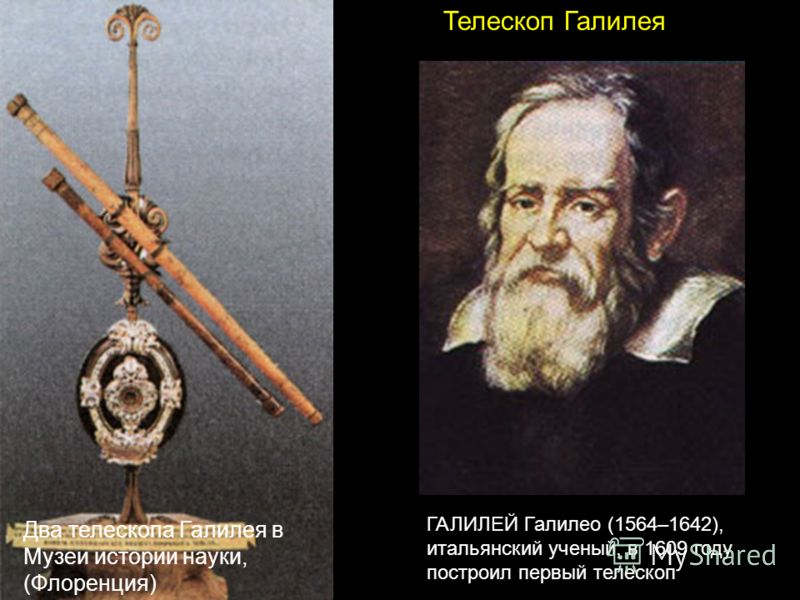 Телескоп Галилея ГАЛИЛЕЙ Галилео (1564–1642), итальянский ученый, в 1609 году построил первый телескоп Два телескопа Галилея в Музеи истории науки, (Флоренция)