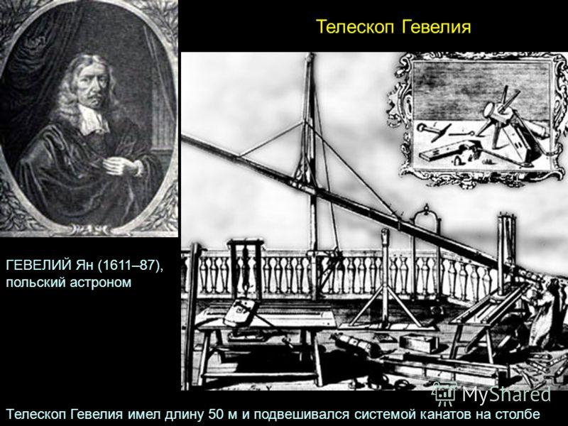 Телескоп Гевелия ГЕВЕЛИЙ Ян (1611–87), польский астроном Телескоп Гевелия имел длину 50 м и подвешивался системой канатов на столбе
