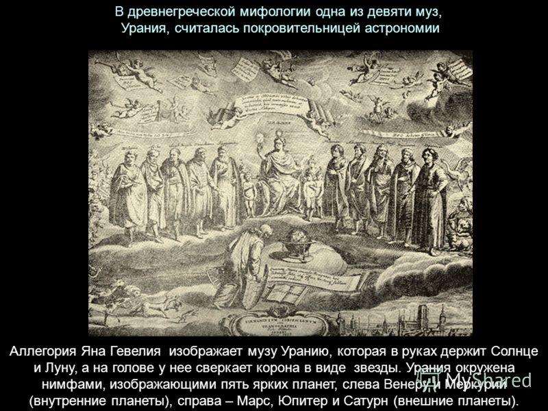 В древнегреческой мифологии одна из девяти муз, Урания, считалась покровительницей астрономии Аллегория Яна Гевелия изображает музу Уранию, которая в руках держит Солнце и Луну, а на голове у нее сверкает корона в виде звезды. Урания окружена нимфами