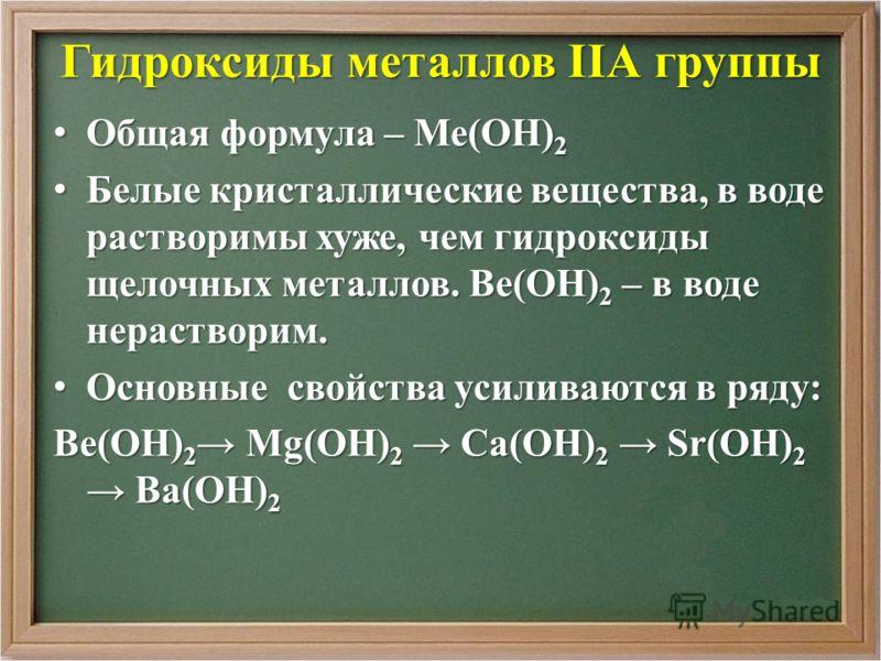 Гидроксиды металлов IIА группы Общая формула – Ме(ОН) 2 Общая формула – Ме(ОН) 2 Белые кристаллические вещества, в воде растворимы хуже, чем гидроксиды щелочных металлов. Ве(ОН) 2 – в воде нерастворим. Белые кристаллические вещества, в воде растворим