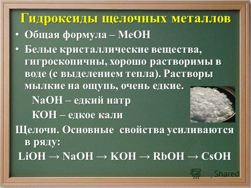 Гидроксиды щелочных металлов Общая формула – МеОН Общая формула – МеОН Белые кристаллические вещества, гигроскопичны, хорошо растворимы в воде (с выделением тепла). Растворы мылкие на ощупь, очень едкие. Белые кристаллические вещества, гигроскопичны,