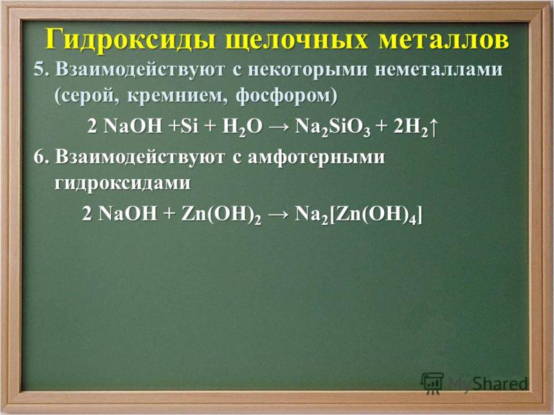 Гидроксиды щелочных металлов 5. Взаимодействуют с некоторыми неметаллами (серой, кремнием, фосфором) 2 NaOH +Si + H 2 O Na 2 SiO 3 + 2H 2 2 NaOH +Si + H 2 O Na 2 SiO 3 + 2H 2 6. Взаимодействуют с амфотерными гидроксидами 2 NaOH + Zn(ОН) 2 Na 2 [Zn(OH