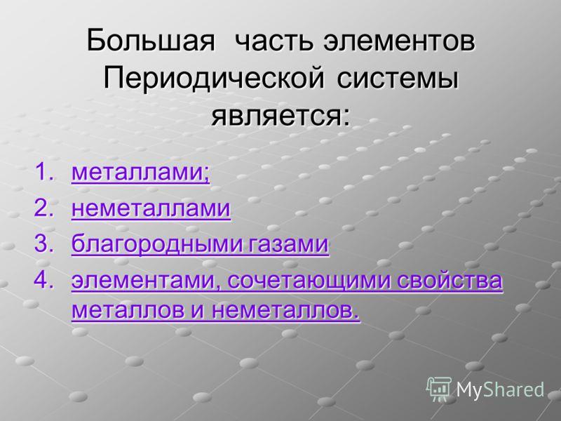 Большая часть элементов Периодической системы является: 1.металлами; металлами; 2.неметаллами неметаллами 3.благородными газами благородными газамиблагородными газами 4.элементами, сочетающими свойства металлов и неметаллов. элементами, сочетающими с