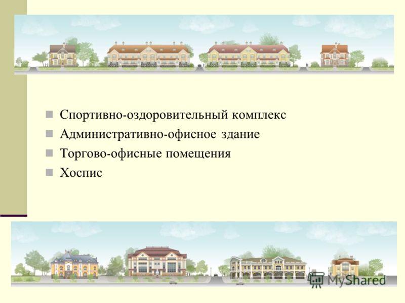 Спортивно - оздоровительный комплекс Административно - офисное здание Торгово - офисные помещения Хоспис