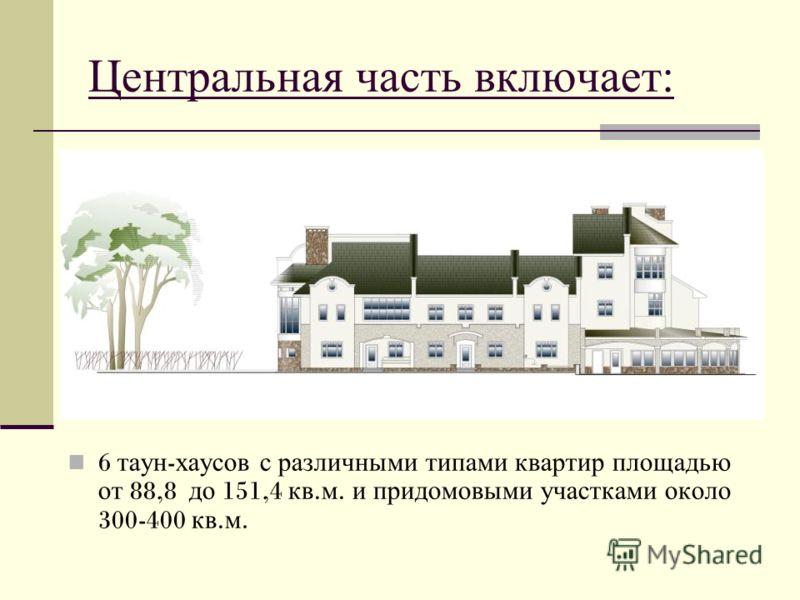 Центральная часть включает: 6 таун - хаусов с различными типами квартир площадью от 88,8 до 151,4 кв. м. и придомовыми участками около 300-400 кв. м.