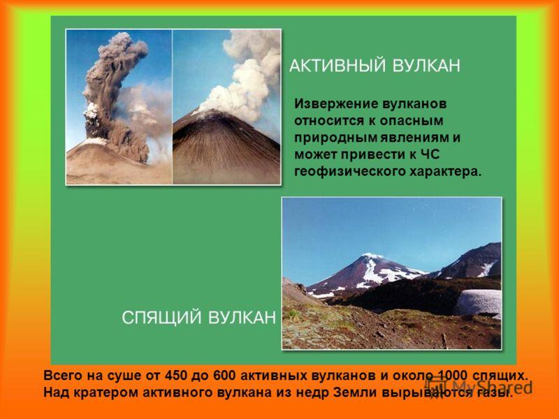 Всего на суше от 450 до 600 активных вулканов и около 1000 спящих. Над кратером активного вулкана из недр Земли вырываются газы. Извержение вулканов относится к опасным природным явлениям и может привести к ЧС геофизического характера.