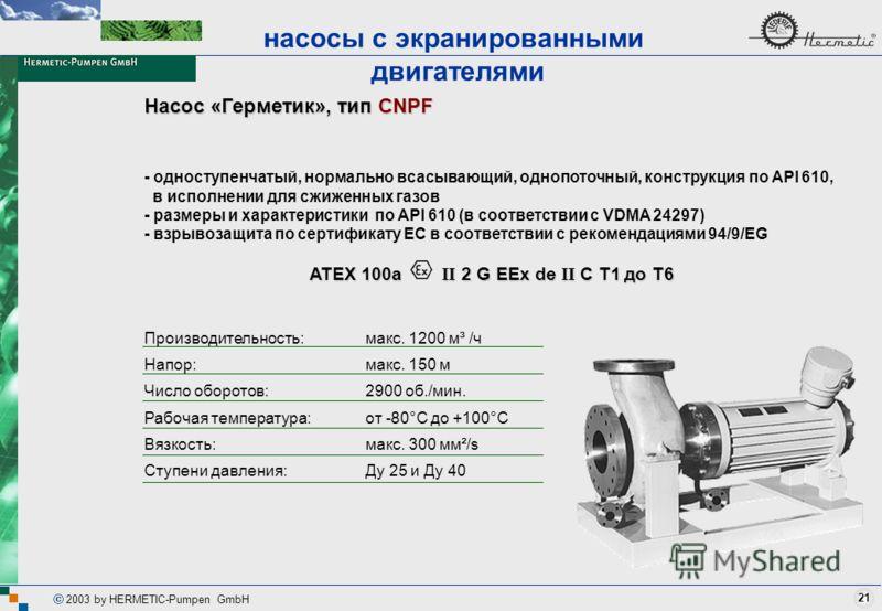 21 2003 by HERMETIC-Pumpen GmbH Насос «Герметик», тип CNPF - одноступенчатый, нормально всасывающий, однопоточный, конструкция по API 610, в исполнении для сжиженных газов - размеры и характеристики по API 610 (в соответствии с VDMA 24297) - взрывоза