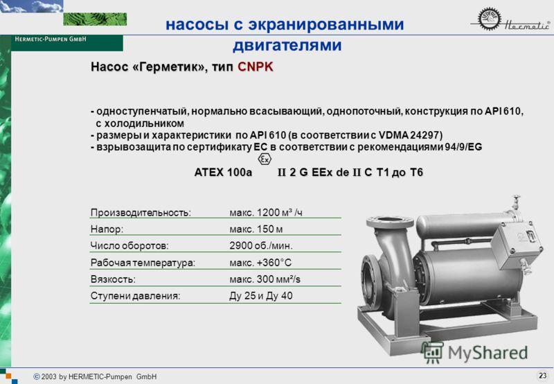23 2003 by HERMETIC-Pumpen GmbH Насос «Герметик», тип CNPK - одноступенчатый, нормально всасывающий, однопоточный, конструкция по API 610, с холодильником - размеры и характеристики по API 610 (в соответствии с VDMA 24297) - взрывозащита по сертифика