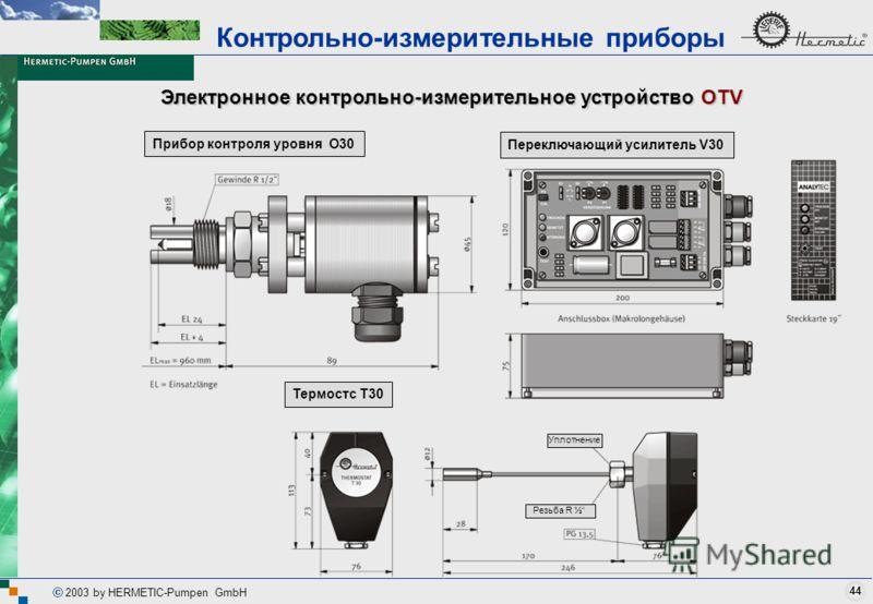 44 2003 by HERMETIC-Pumpen GmbH Электронное контрольно-измерительное устройство OTV Контрольно-измерительные приборы Термостс T30 Уплотнение Резьба R ½ Прибор контроля уровня O30Переключающий усилитель V30