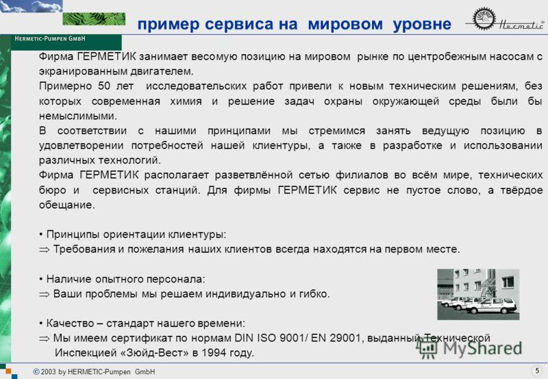 5 2003 by HERMETIC-Pumpen GmbH Фирма ГЕРМЕТИК занимает весомую позицию на мировом рынке по центробежным насосам с экранированным двигателем. Примерно 50 лет исследовательских работ привели к новым техническим решениям, без которых современная химия и