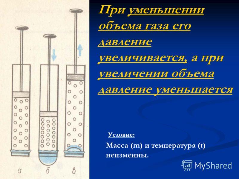 При уменьшении объема газа его давление увеличивается, а при увеличении объема давление уменьшается Масса (m) и температура (t) неизменны. Условие: