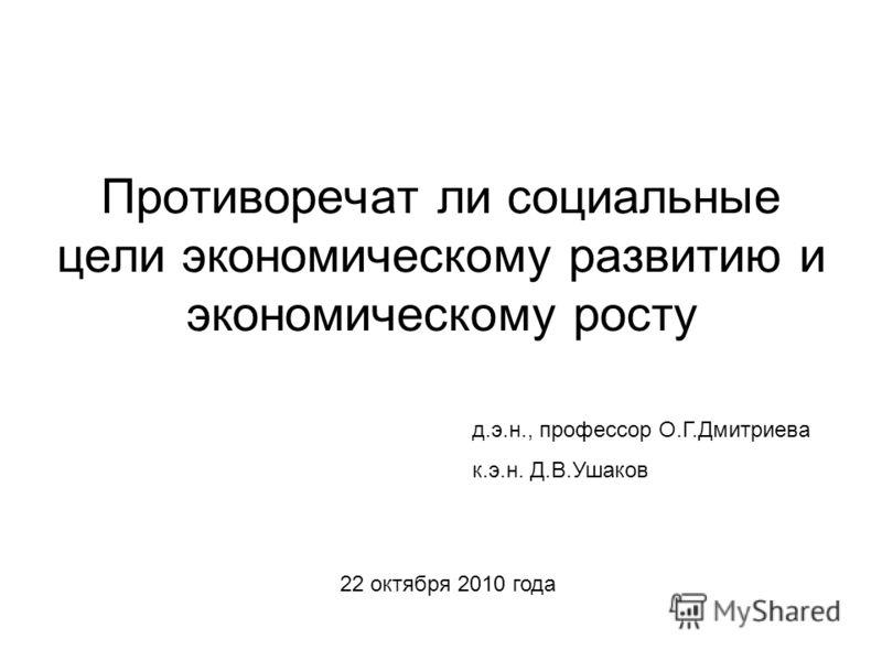 Противоречат ли социальные цели экономическому развитию и экономическому росту д.э.н., профессор О.Г.Дмитриева к.э.н. Д.В.Ушаков 22 октября 2010 года