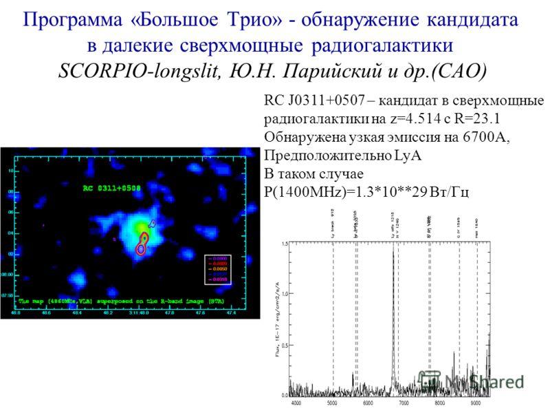 Программа «Большое Трио» - обнаружение кандидата в далекие сверхмощные радиогалактики SCORPIO-longslit, Ю.Н. Парийский и др.(САО) RC J0311+0507 – кандидат в сверхмощные радиогалактики на z=4.514 c R=23.1 Обнаружена узкая эмиссия на 6700А, Предположит