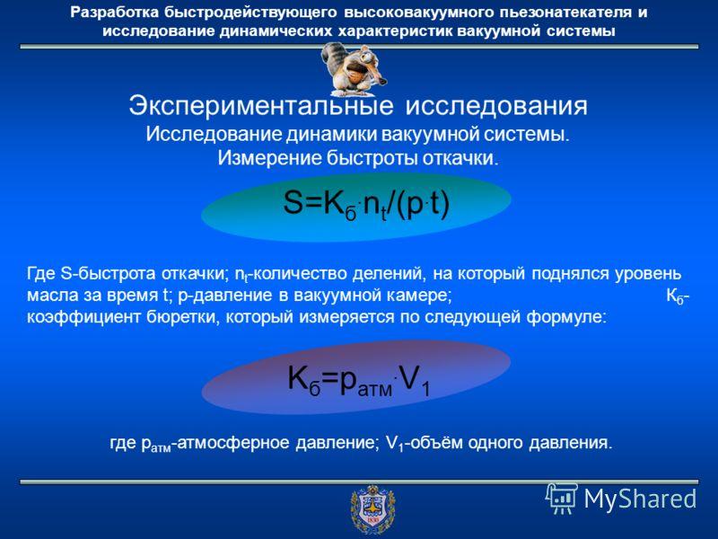 Разработка быстродействующего высоковакуумного пьезонатекателя и исследование динамических характеристик вакуумной системы Экспериментальные исследования Исследование динамики вакуумной системы. Измерение быстроты откачки. S=K б. n t /(p. t) Где S-бы