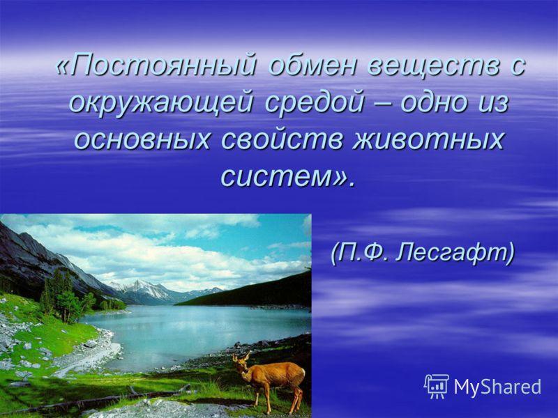«Постоянный обмен веществ с окружающей средой – одно из основных свойств животных систем». (П.Ф. Лесгафт)