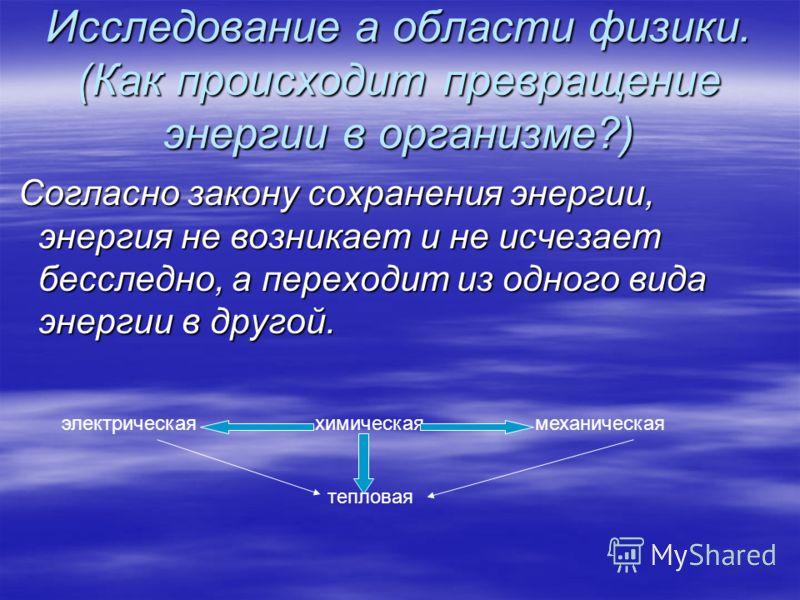 Исследование а области физики. (Как происходит превращение энергии в организме?) Согласно закону сохранения энергии, энергия не возникает и не исчезает бесследно, а переходит из одного вида энергии в другой. электрическаяхимическаямеханическая теплов